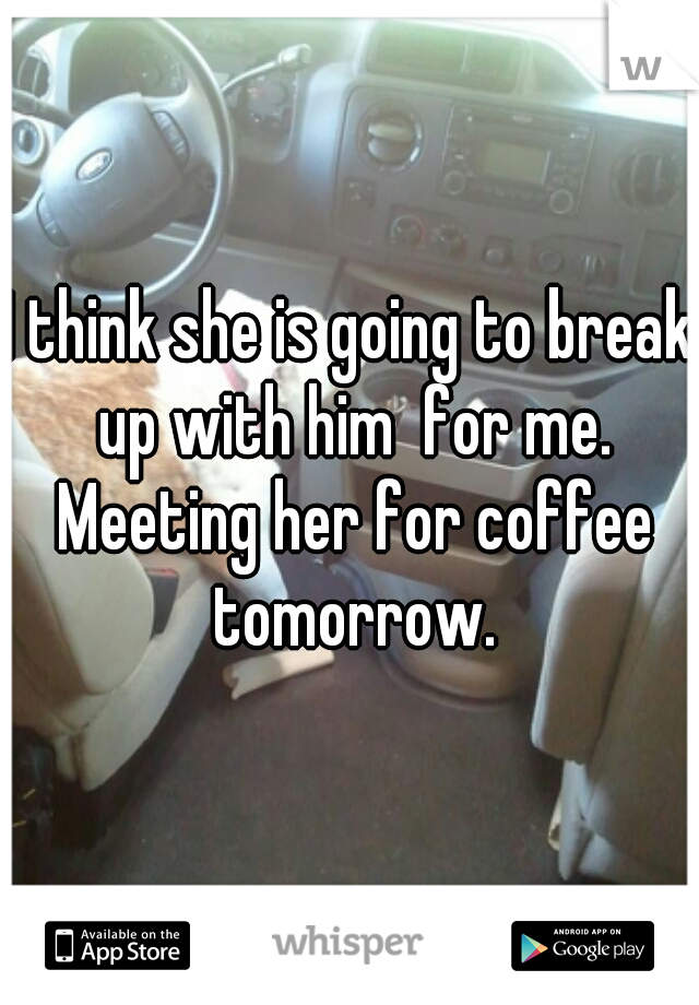 I think she is going to break up with him  for me. Meeting her for coffee tomorrow.