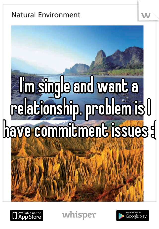 I'm single and want a relationship. problem is I have commitment issues :(