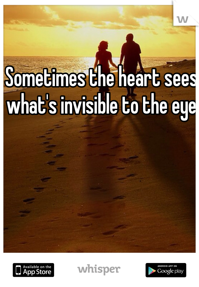 Sometimes the heart sees what's invisible to the eye