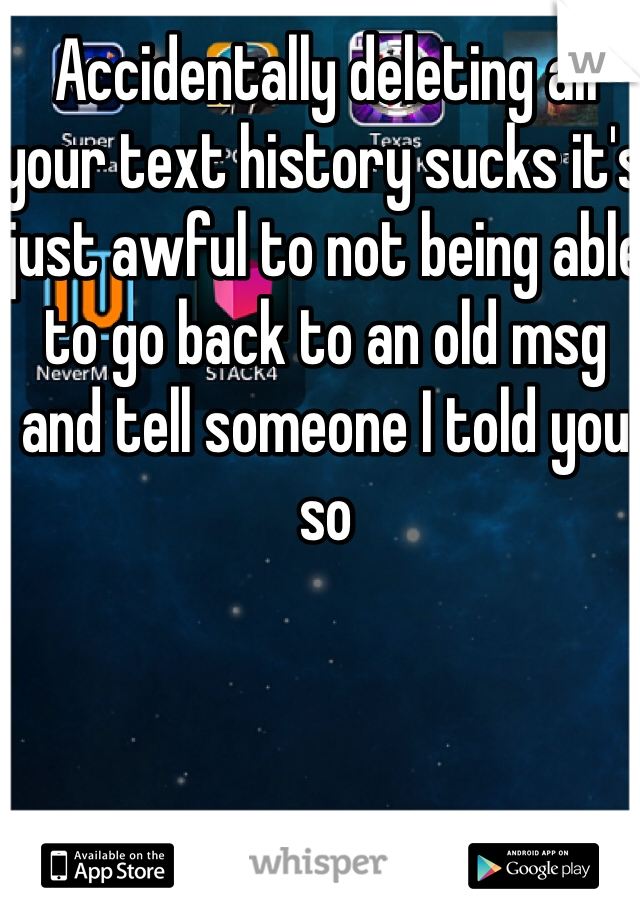 Accidentally deleting all your text history sucks it's just awful to not being able to go back to an old msg and tell someone I told you so