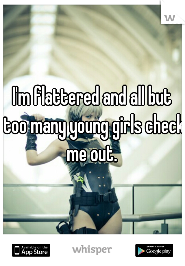 I'm flattered and all but too many young girls check me out.