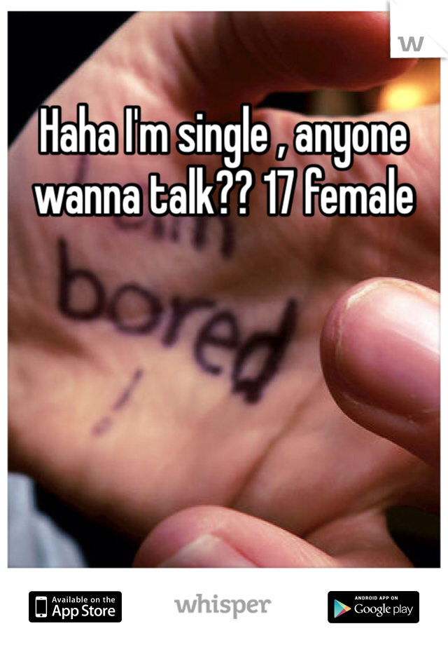 Haha I'm single , anyone wanna talk?? 17 female
