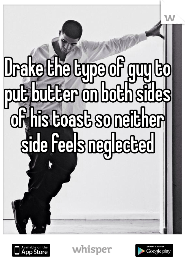 Drake the type of guy to put butter on both sides of his toast so neither side feels neglected