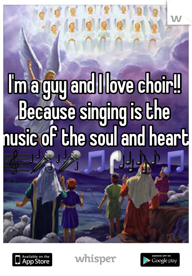 I'm a guy and I love choir!!  Because singing is the music of the soul and heart  🎼🎤🎤🎵🎧🎶🎵