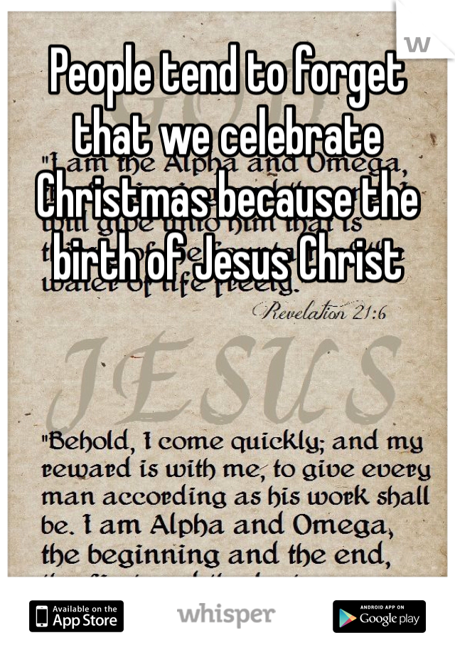 People tend to forget that we celebrate Christmas because the birth of Jesus Christ