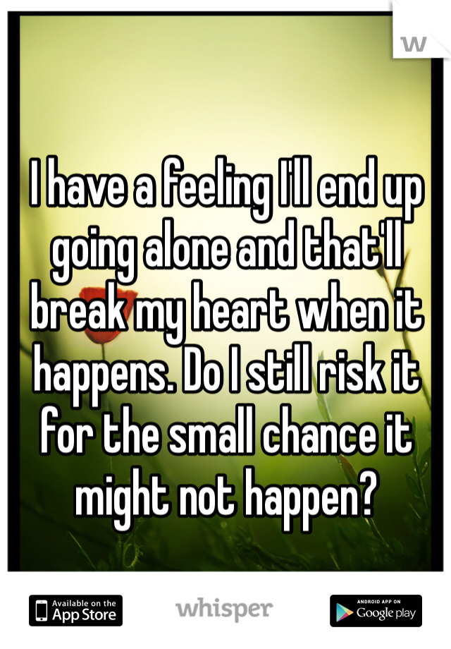 I have a feeling I'll end up going alone and that'll break my heart when it happens. Do I still risk it for the small chance it might not happen?