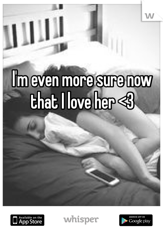 I'm even more sure now that I love her <3