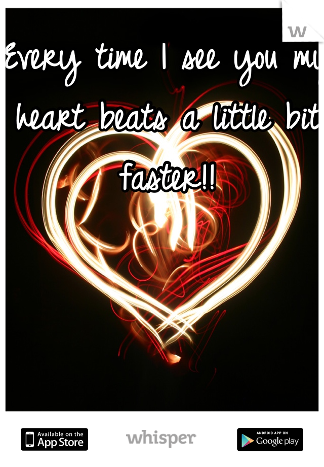 Every time I see you my heart beats a little bit faster!!