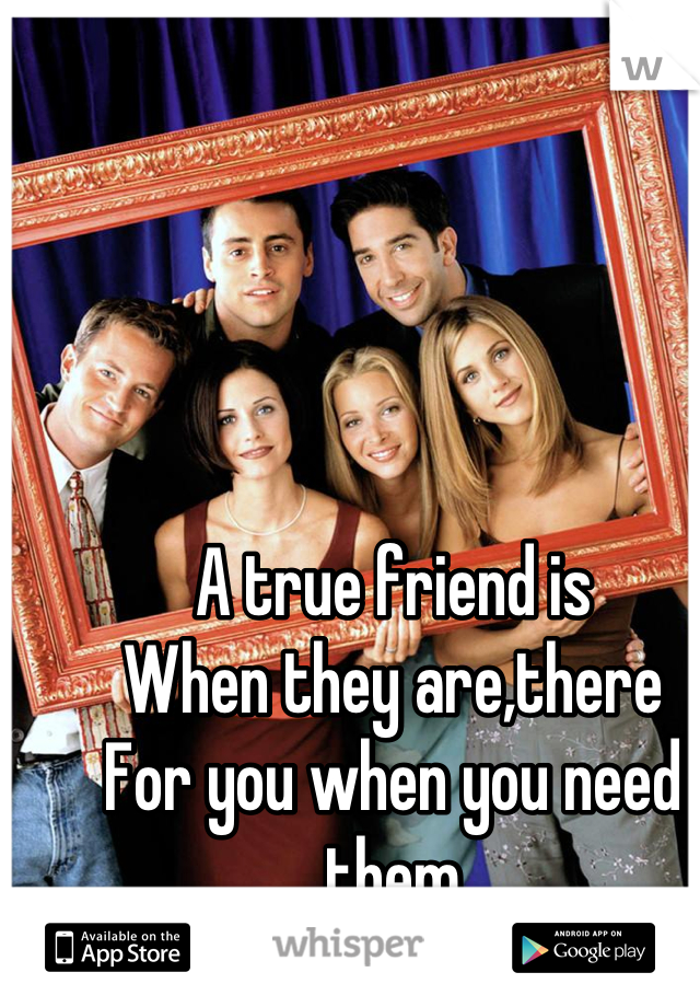 A true friend is  When they are,there  For you when you need them