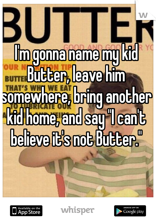 "I'm gonna name my kid Butter, leave him somewhere, bring another kid home, and say ""I can't believe it's not Butter."""