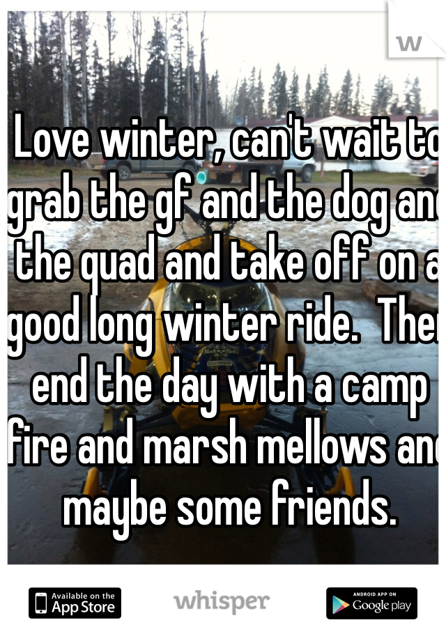 Love winter, can't wait to grab the gf and the dog and the quad and take off on a good long winter ride.  Then end the day with a camp fire and marsh mellows and maybe some friends.