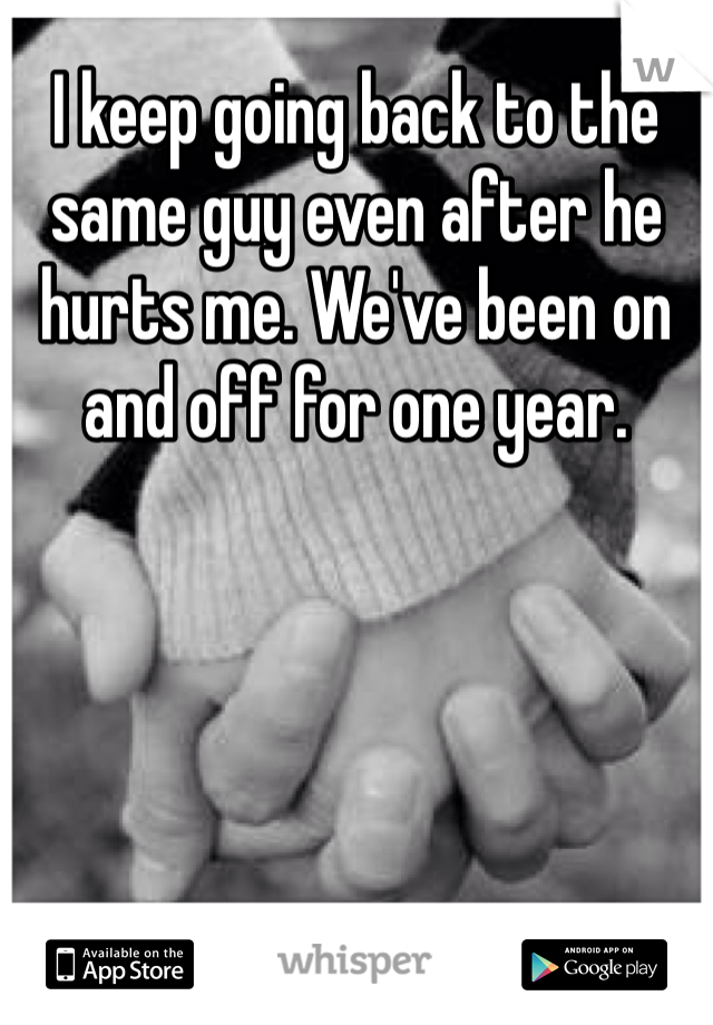 I keep going back to the same guy even after he hurts me. We've been on and off for one year.