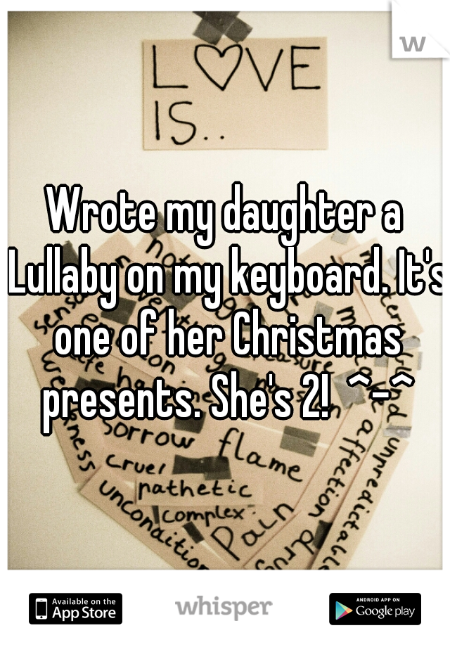 Wrote my daughter a Lullaby on my keyboard. It's one of her Christmas presents. She's 2!  ^-^