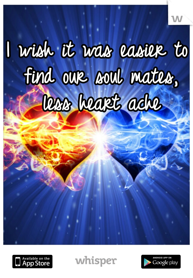 I wish it was easier to find our soul mates, less heart ache