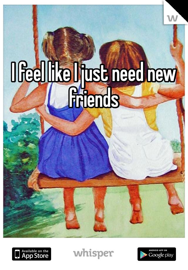 I feel like I just need new friends