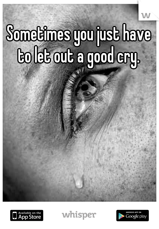 Sometimes you just have to let out a good cry.
