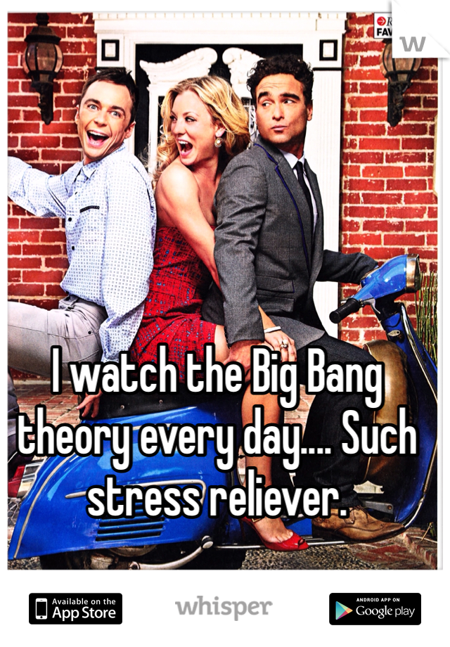 I watch the Big Bang theory every day.... Such stress reliever.