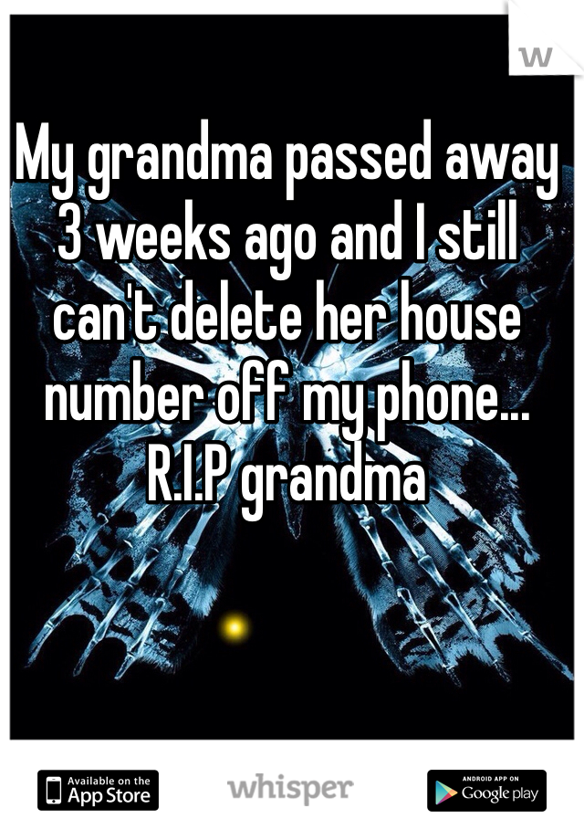 My grandma passed away 3 weeks ago and I still can't delete her house number off my phone... R.I.P grandma