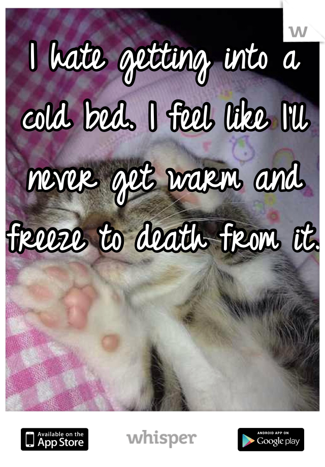 I hate getting into a cold bed. I feel like I'll never get warm and freeze to death from it.