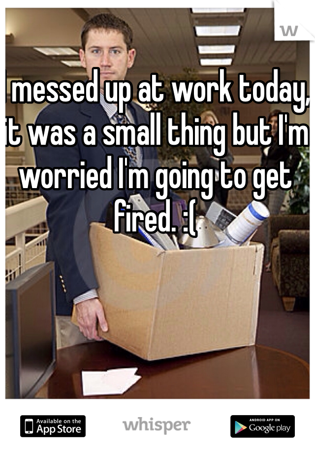 I messed up at work today, it was a small thing but I'm worried I'm going to get fired. :(
