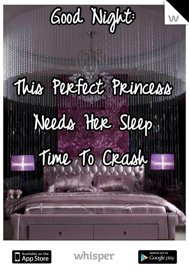 Good Night:  This Perfect Princess Needs Her Sleep  Time To Crash