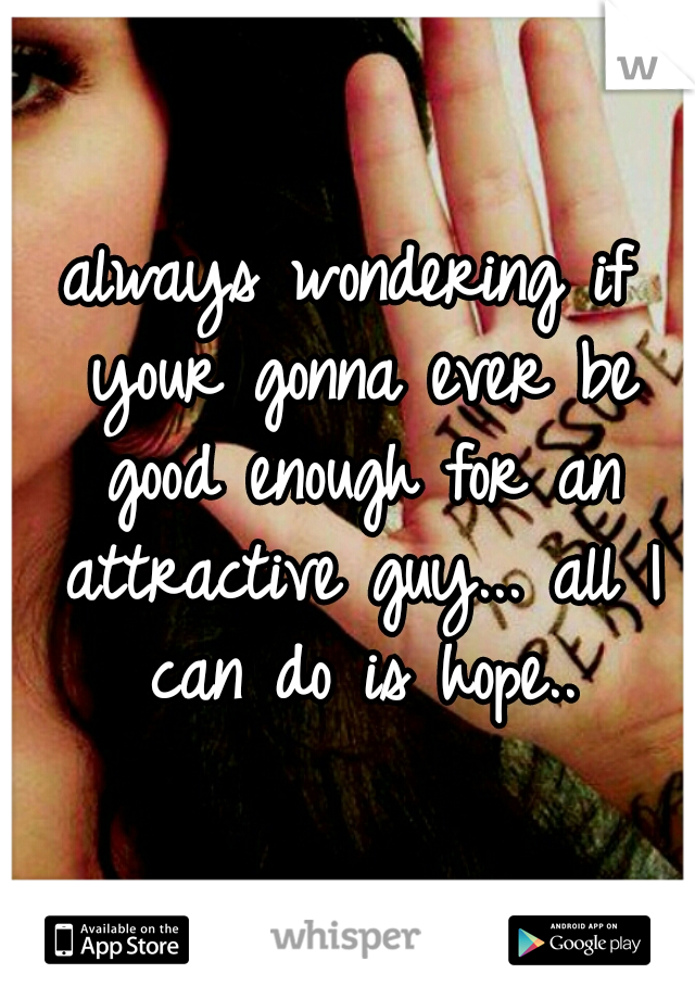 always wondering if your gonna ever be good enough for an attractive guy... all I can do is hope..