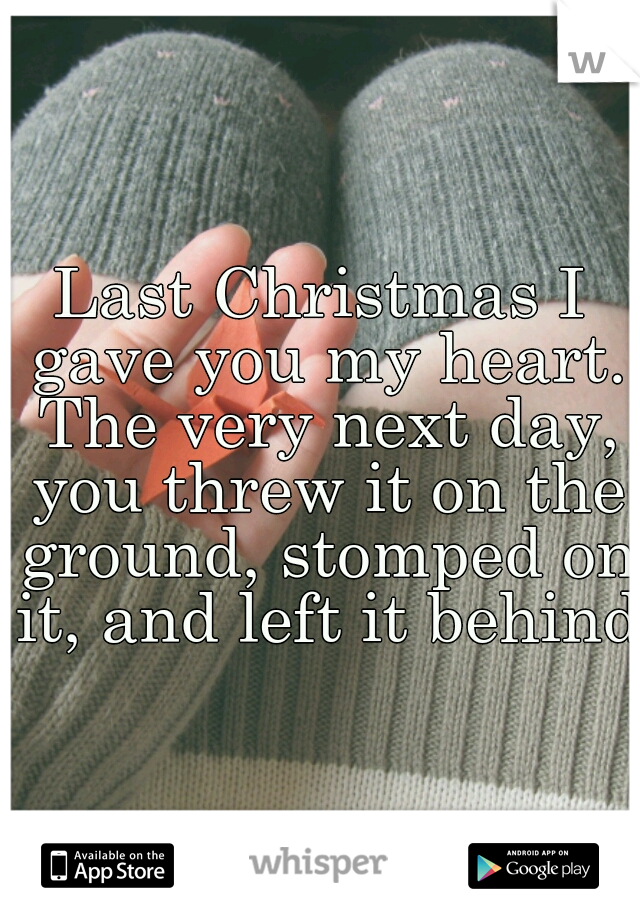 Last Christmas I gave you my heart. The very next day, you threw it on the ground, stomped on it, and left it behind.