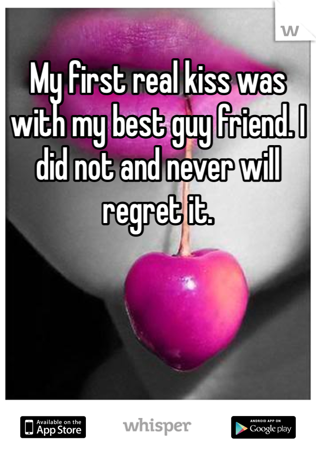 My first real kiss was with my best guy friend. I did not and never will regret it.