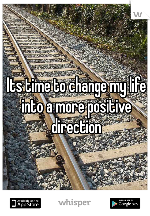 Its time to change my life into a more positive direction