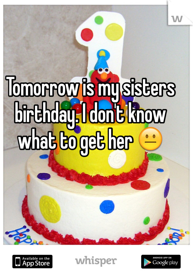Tomorrow is my sisters birthday. I don't know what to get her 😐