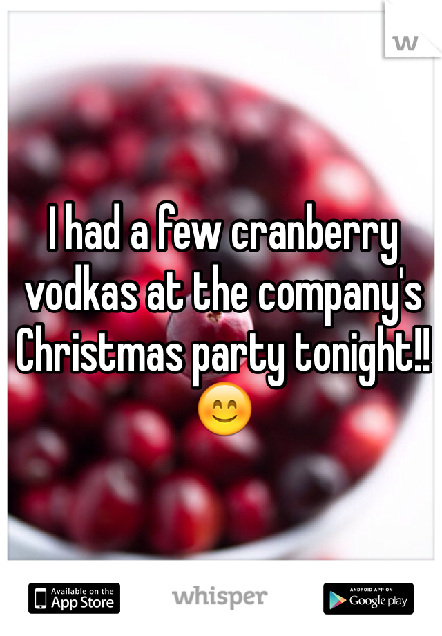 I had a few cranberry vodkas at the company's Christmas party tonight!! 😊
