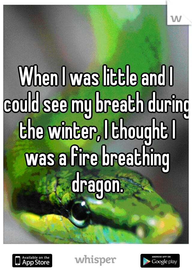 When I was little and I could see my breath during the winter, I thought I was a fire breathing dragon.