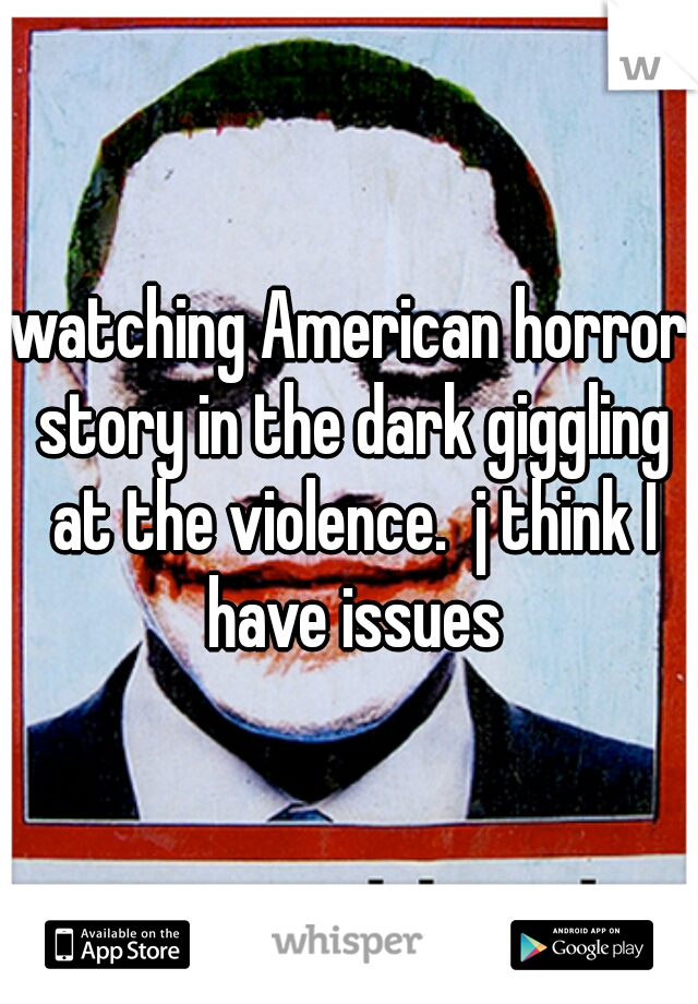 watching American horror story in the dark giggling at the violence.  j think I have issues
