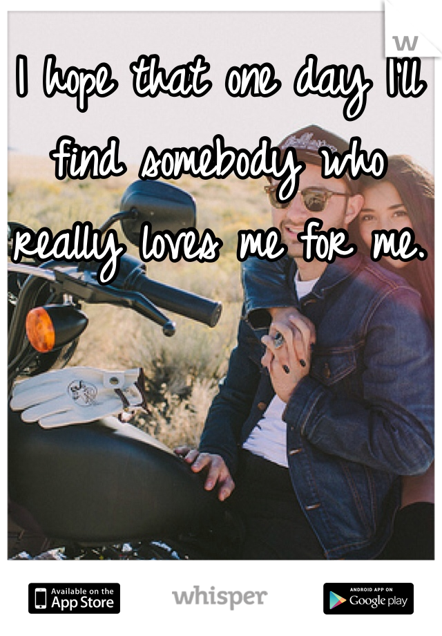 I hope that one day I'll find somebody who really loves me for me.