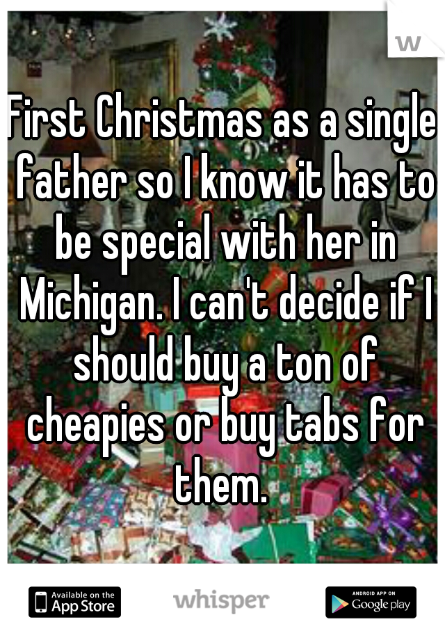 First Christmas as a single father so I know it has to be special with her in Michigan. I can't decide if I should buy a ton of cheapies or buy tabs for them.