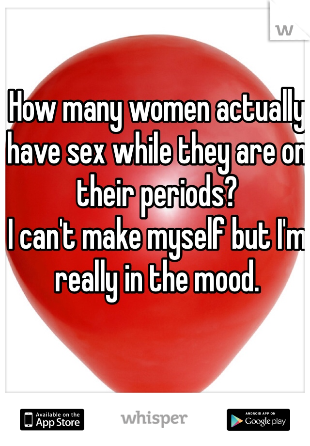How many women actually have sex while they are on their periods?  I can't make myself but I'm really in the mood.