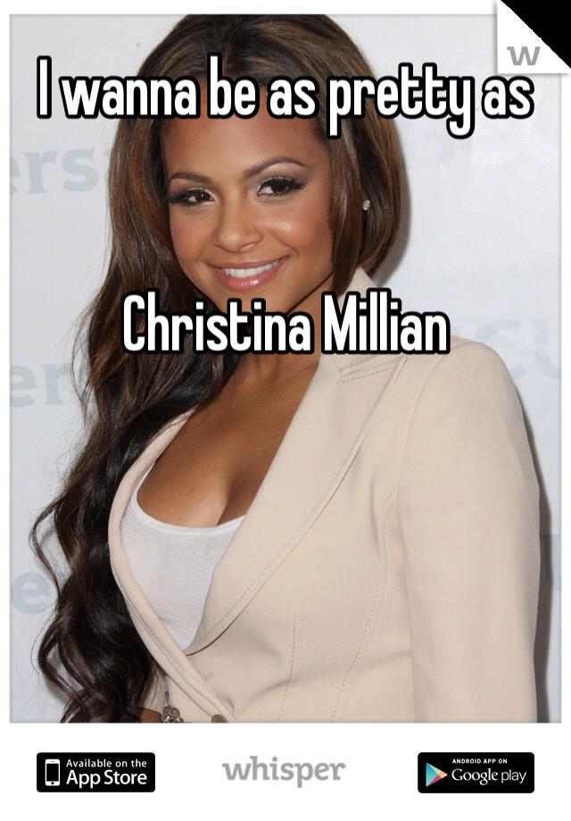 I wanna be as pretty as    Christina Millian