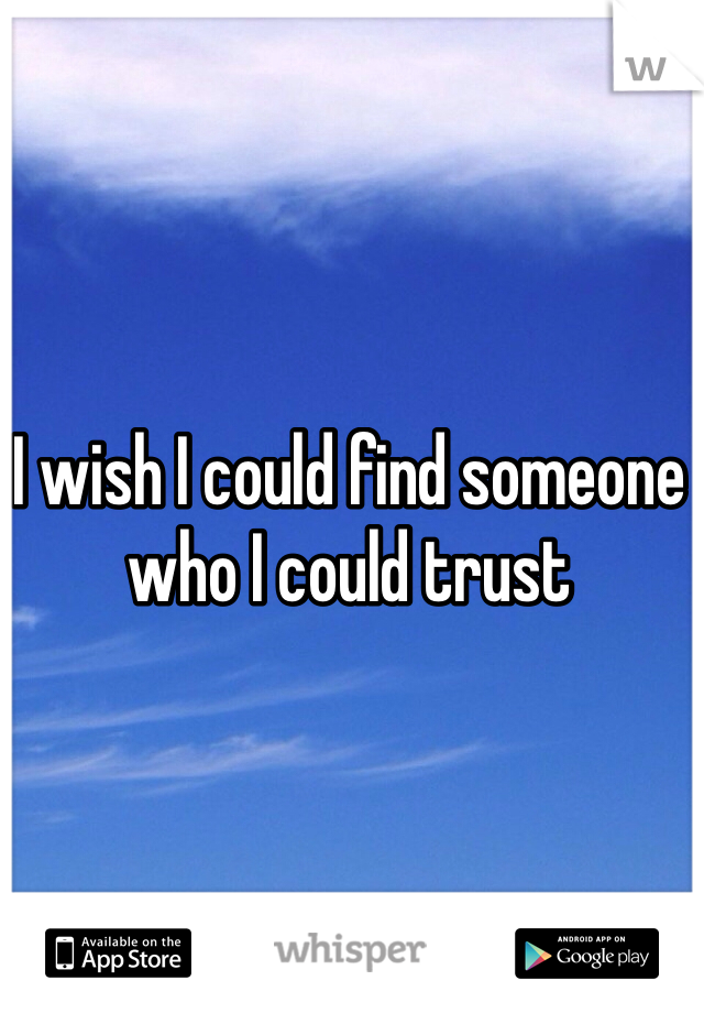I wish I could find someone who I could trust