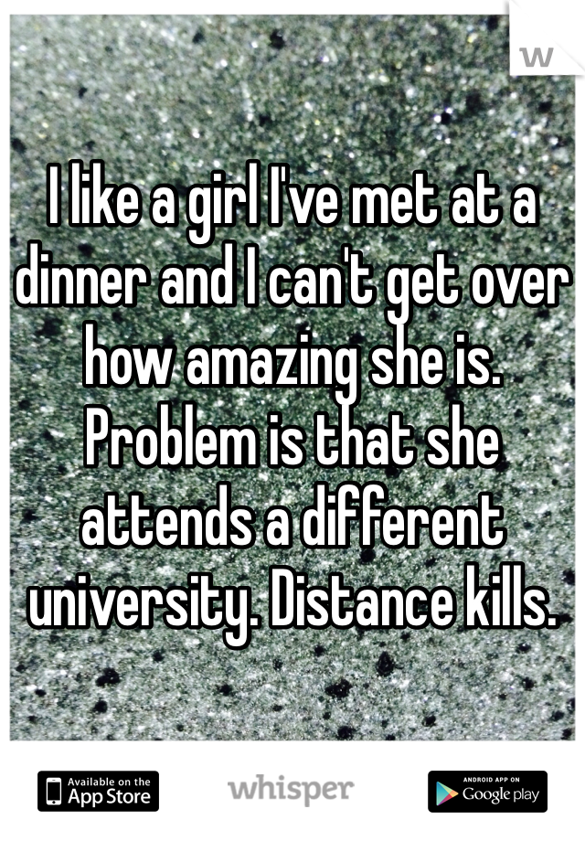 I like a girl I've met at a dinner and I can't get over how amazing she is. Problem is that she attends a different university. Distance kills.