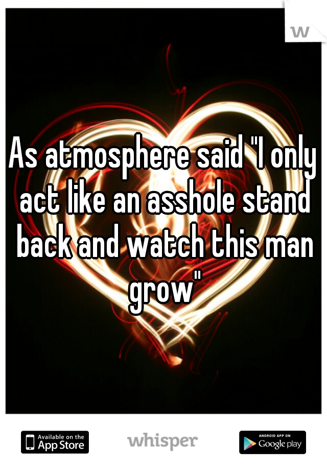 """As atmosphere said """"I only act like an asshole stand back and watch this man grow"""""""
