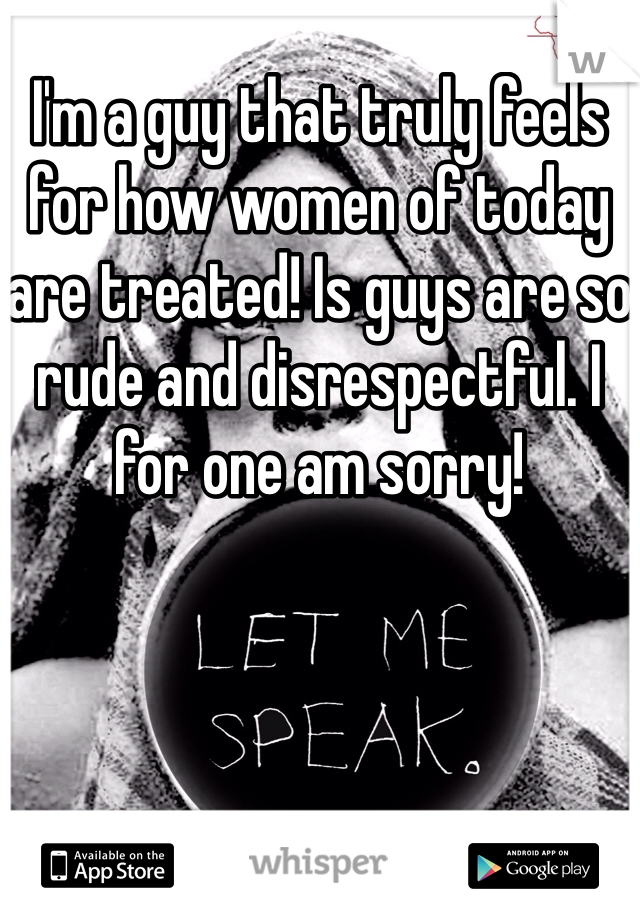 I'm a guy that truly feels for how women of today are treated! Is guys are so rude and disrespectful. I for one am sorry!