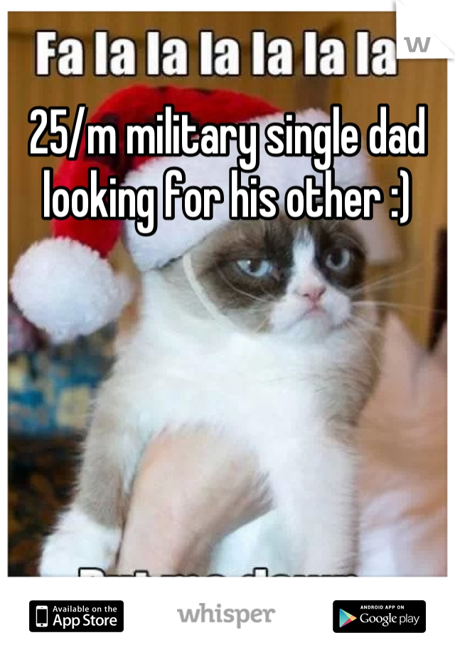 25/m military single dad looking for his other :)