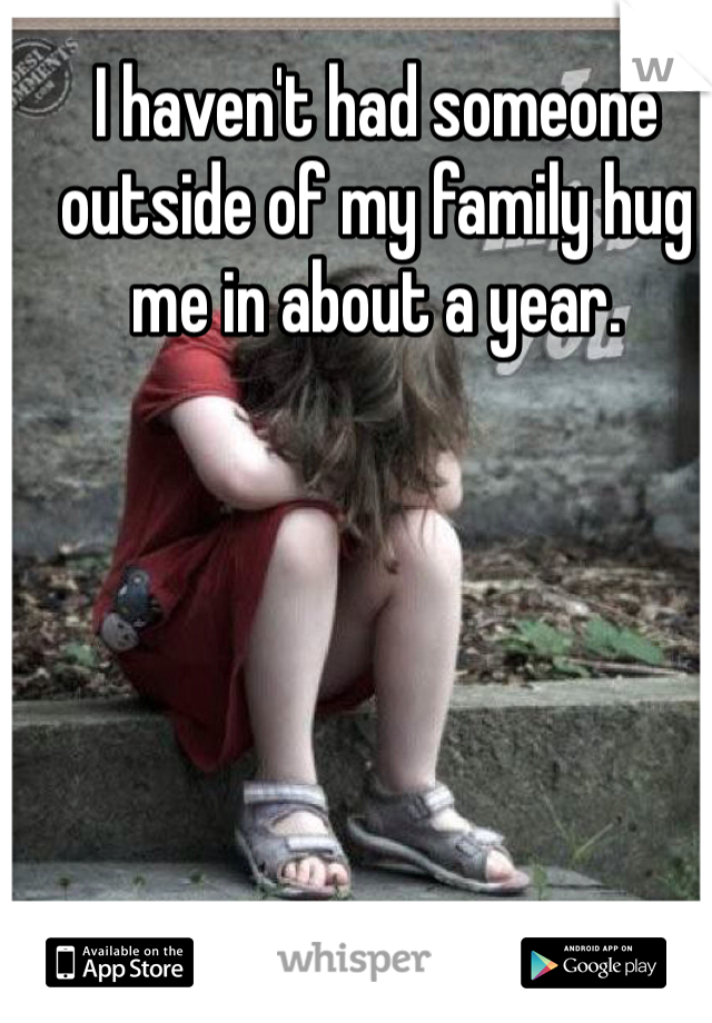 I haven't had someone outside of my family hug me in about a year.