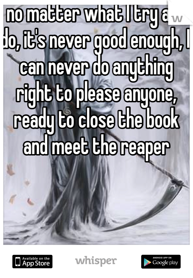 no matter what I try and do, it's never good enough, I can never do anything right to please anyone, ready to close the book and meet the reaper