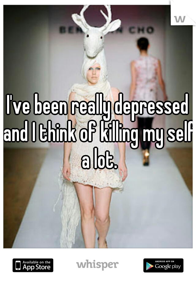 I've been really depressed and I think of killing my self a lot.