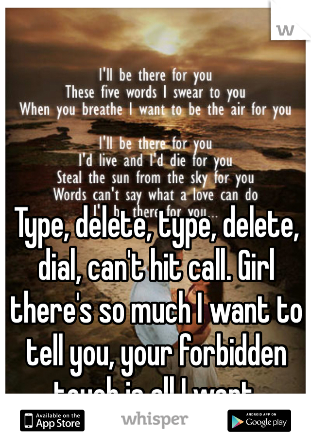 Type, delete, type, delete, dial, can't hit call. Girl there's so much I want to tell you, your forbidden touch is all I want.