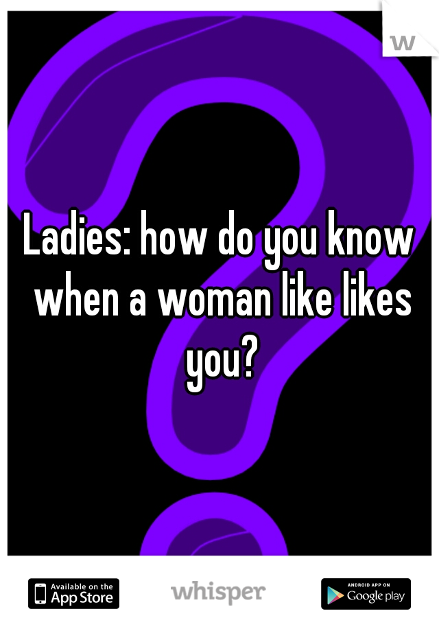 Ladies: how do you know when a woman like likes you?