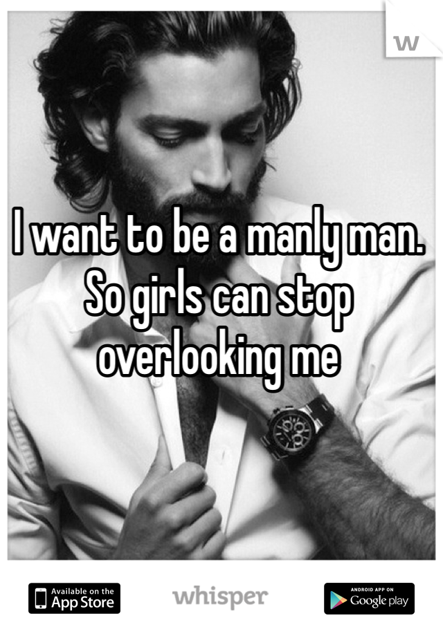 I want to be a manly man. So girls can stop overlooking me
