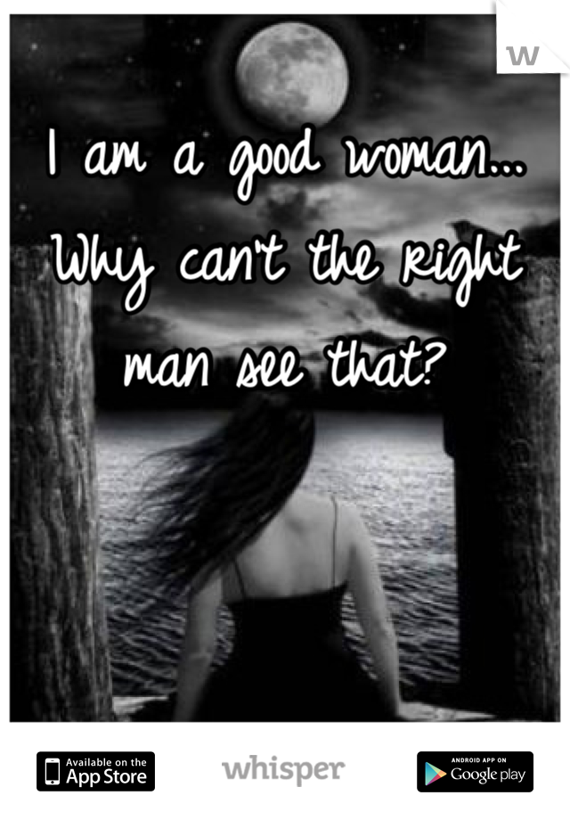 I am a good woman... Why can't the right man see that?