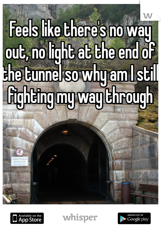 Feels like there's no way out, no light at the end of the tunnel so why am I still fighting my way through